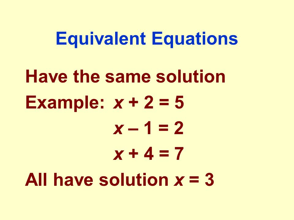 Equivalent Equations Have the same solution Example:x + 2 = 5 x – 1 = 2 x + 4 = 7 All have solution x = 3