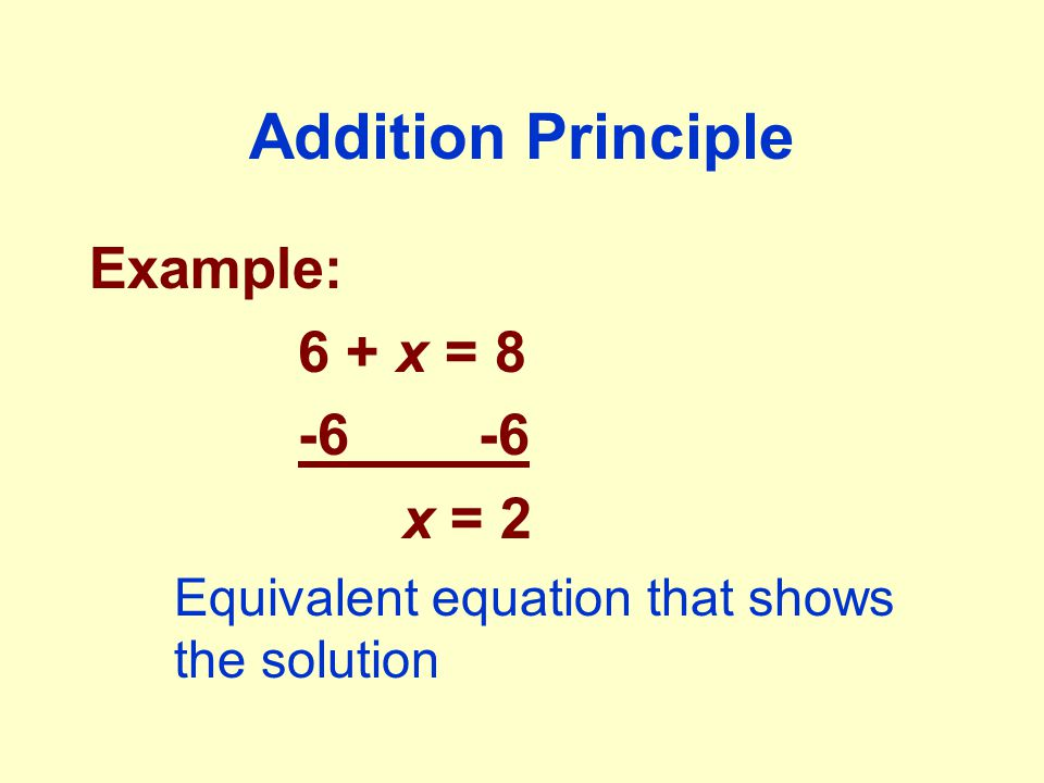 Addition Principle Example: 6 + x = 8 -6 x = 2 Equivalent equation that shows the solution