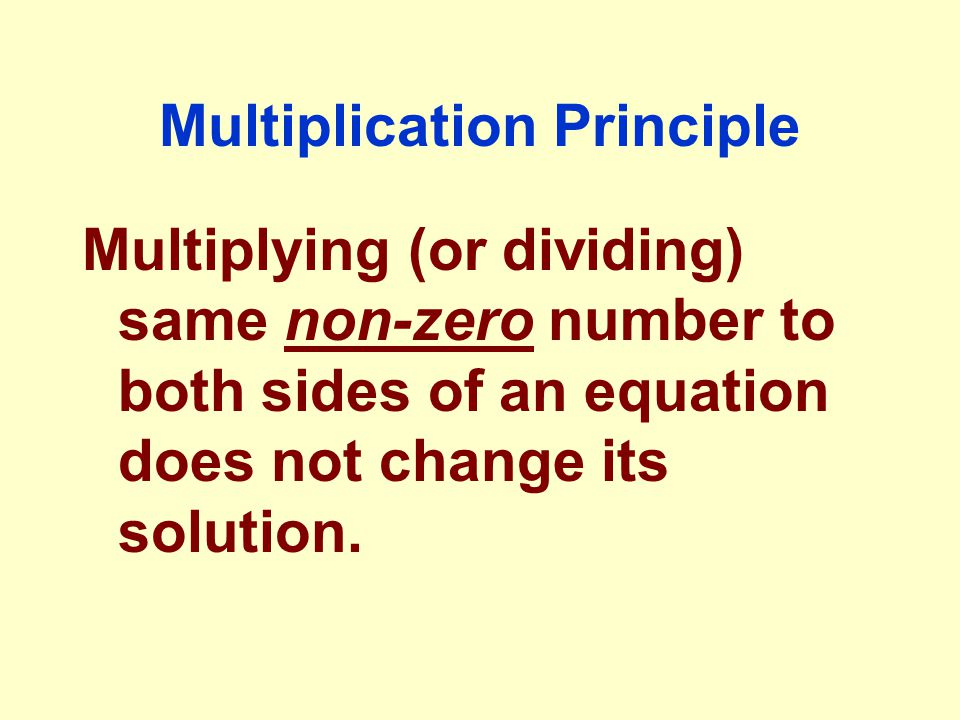 Multiplication Principle Multiplying (or dividing) same non-zero number to both sides of an equation does not change its solution.