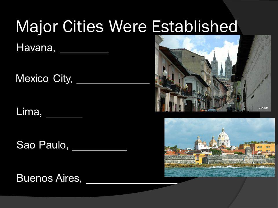 Major Cities Were Established Havana, ________ Mexico City, ____________ Lima, ______ Sao Paulo, _________ Buenos Aires, _______________