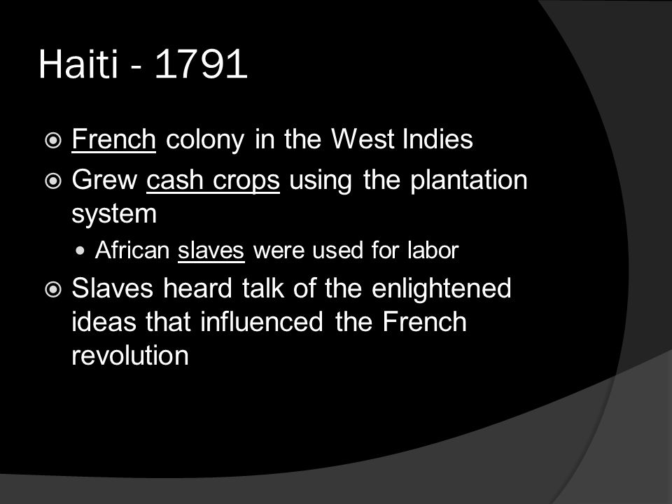 Haiti - 1791  French colony in the West Indies  Grew cash crops using the plantation system African slaves were used for labor  Slaves heard talk of the enlightened ideas that influenced the French revolution