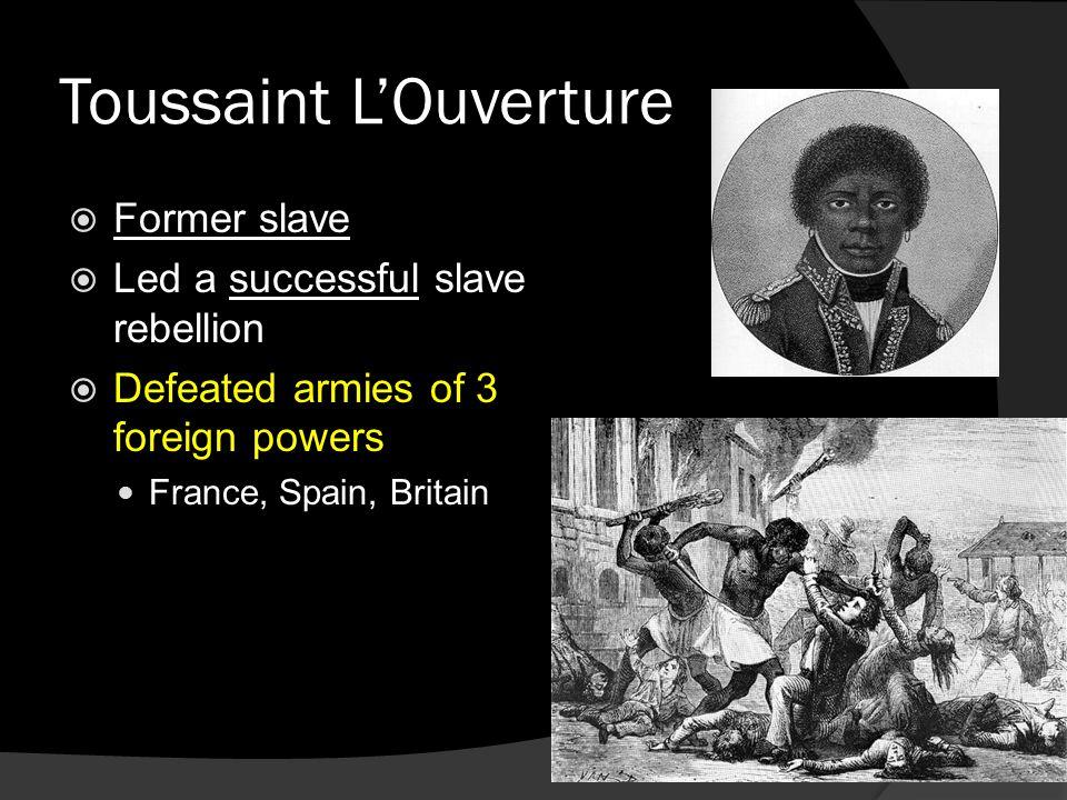 Toussaint L'Ouverture  Former slave  Led a successful slave rebellion  Defeated armies of 3 foreign powers France, Spain, Britain