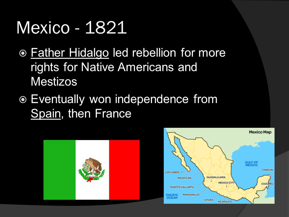 Mexico - 1821  Father Hidalgo led rebellion for more rights for Native Americans and Mestizos  Eventually won independence from Spain, then France