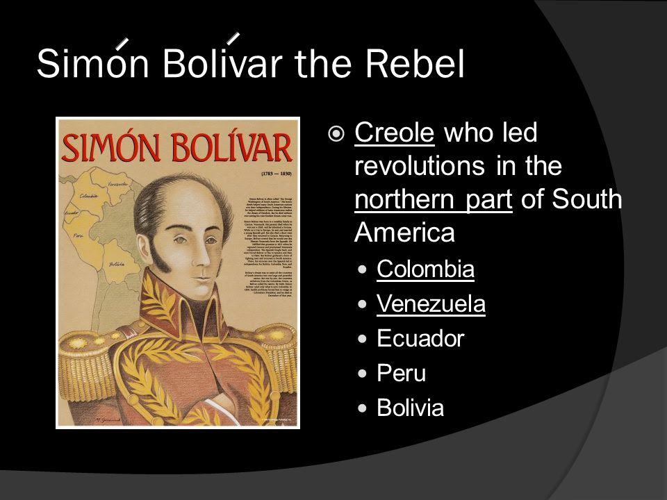 Simon Bolivar the Rebel  Creole who led revolutions in the northern part of South America Colombia Venezuela Ecuador Peru Bolivia
