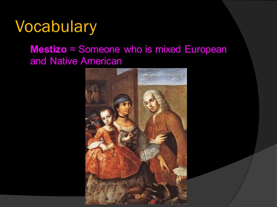 Vocabulary Mestizo = Someone who is mixed European and Native American