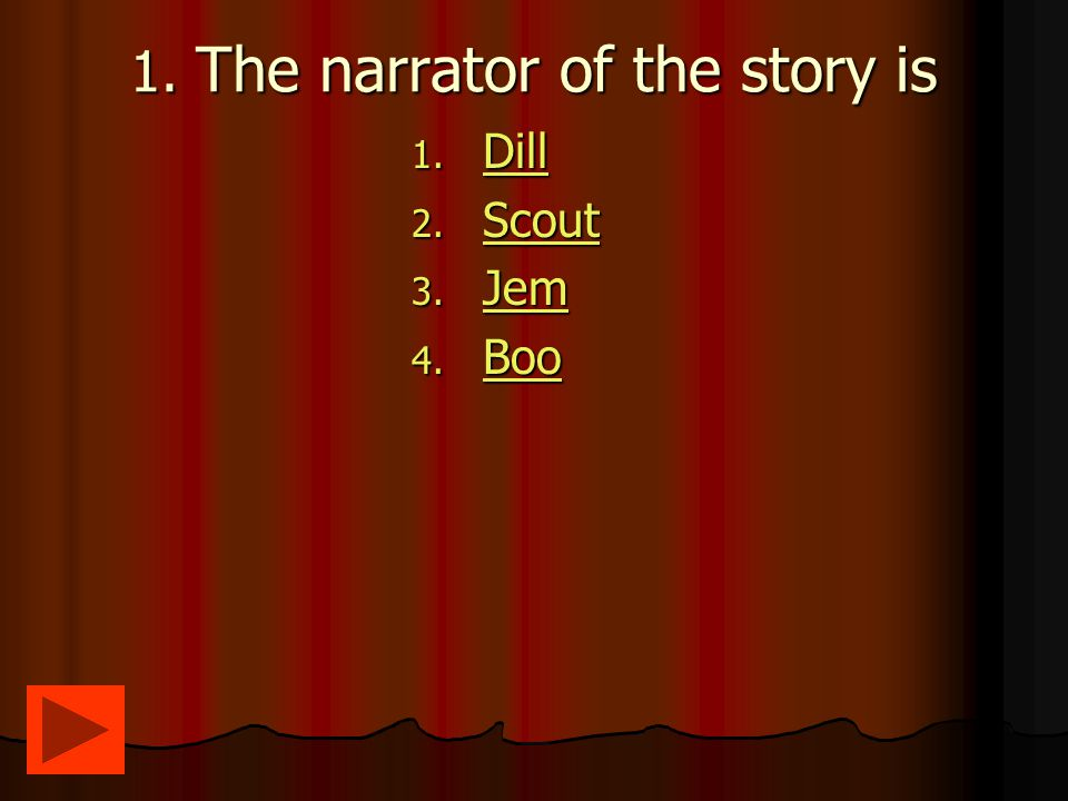 1. The narrator of the story is 1. Dill Dill 2. Scout Scout 3. Jem Jem 4. Boo Boo