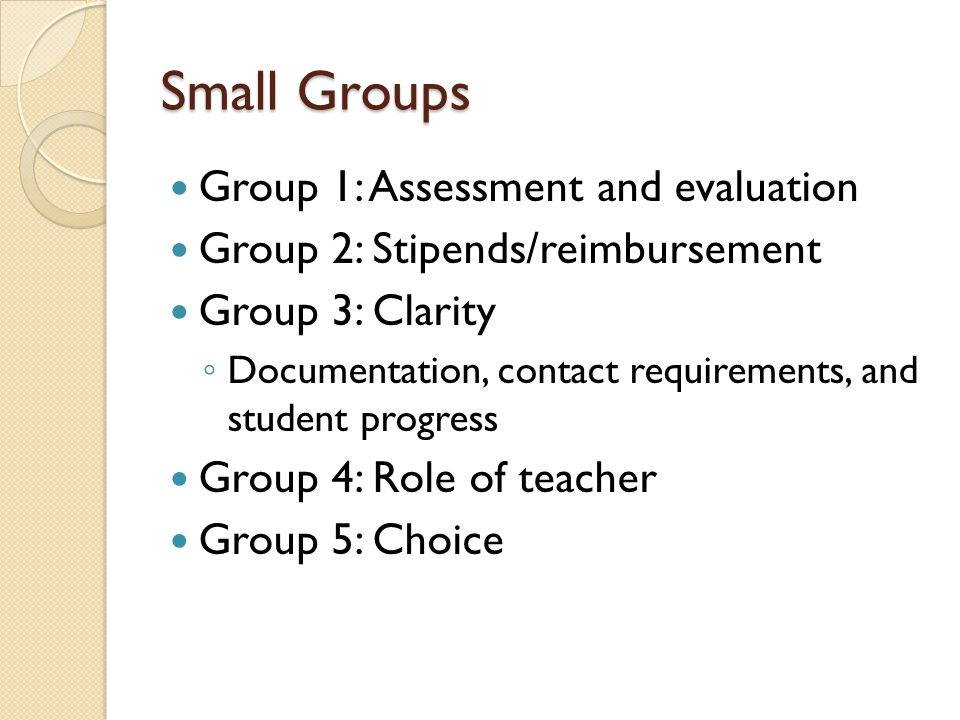 Small Groups Group 1: Assessment and evaluation Group 2: Stipends/reimbursement Group 3: Clarity ◦ Documentation, contact requirements, and student progress Group 4: Role of teacher Group 5: Choice