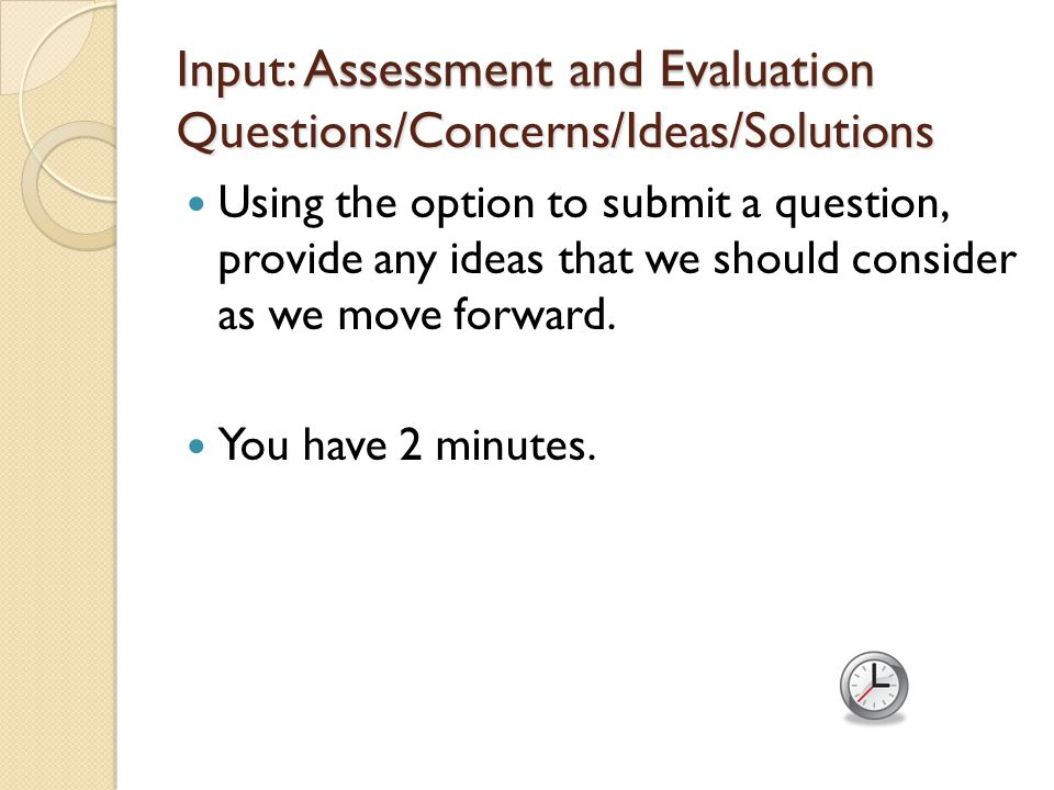 Input: Assessment and Evaluation Questions/Concerns/Ideas/Solutions Using the option to submit a question, provide any ideas that we should consider as we move forward.