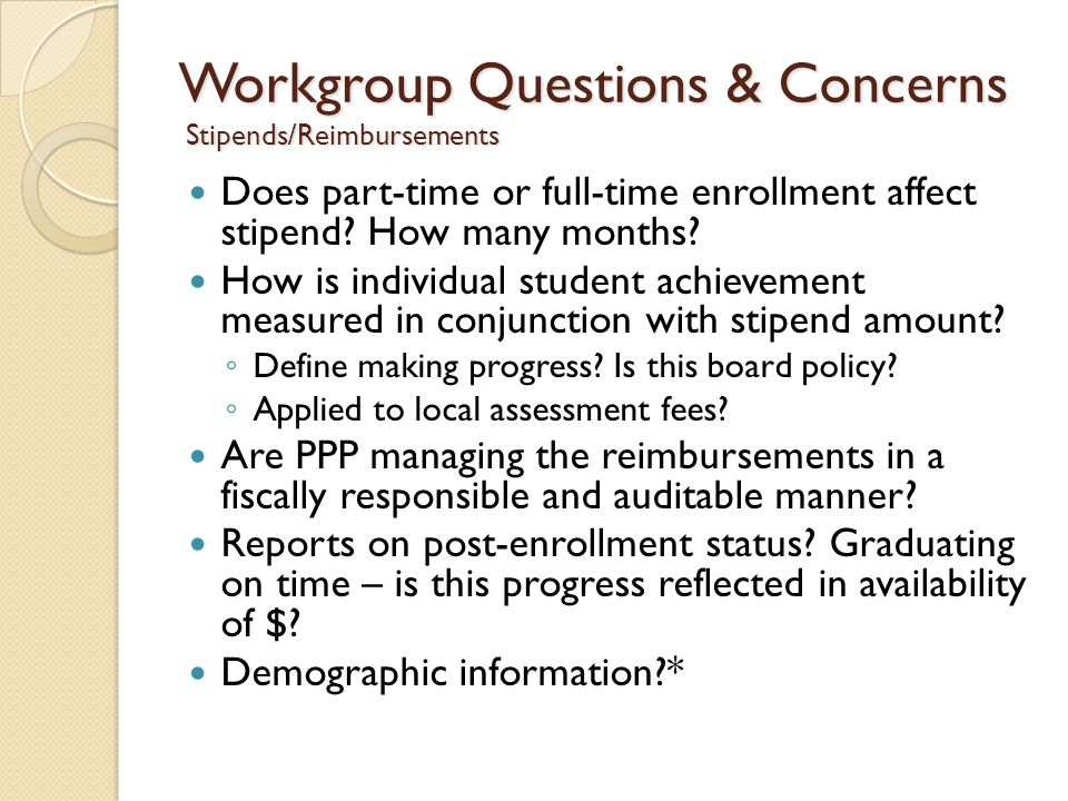 Workgroup Questions & Concerns Stipends/Reimbursements Does part-time or full-time enrollment affect stipend.