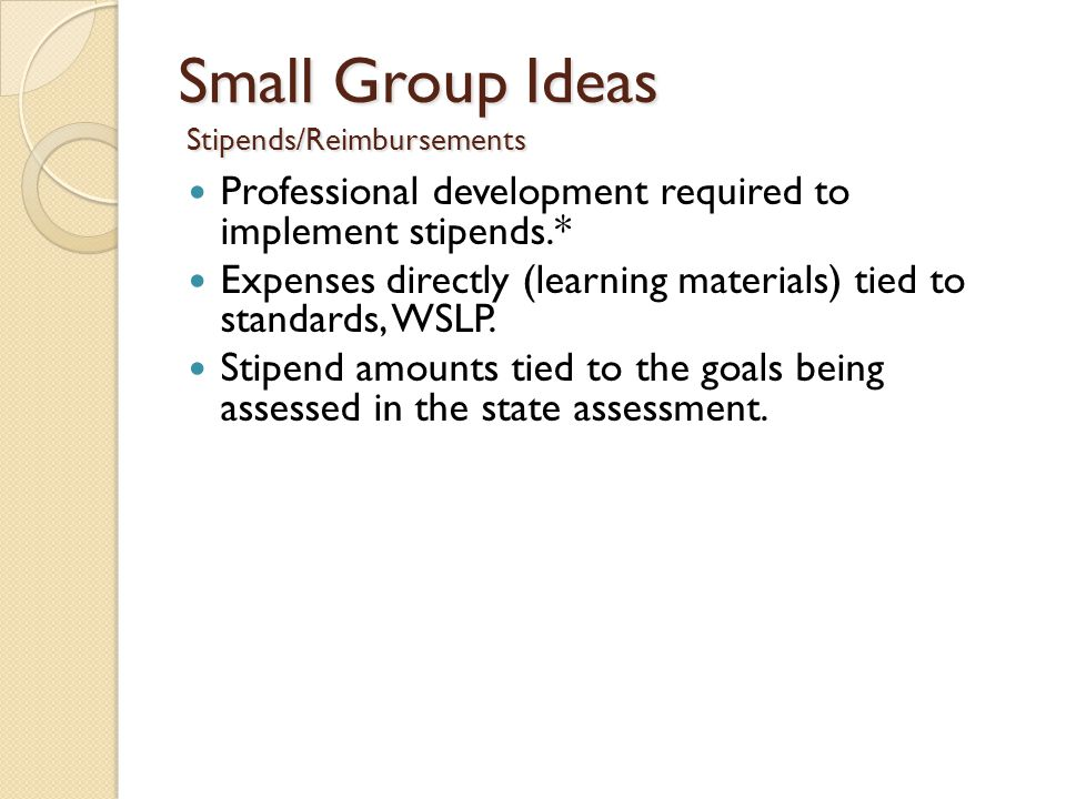 Small Group Ideas Stipends/Reimbursements Professional development required to implement stipends.* Expenses directly (learning materials) tied to standards, WSLP.