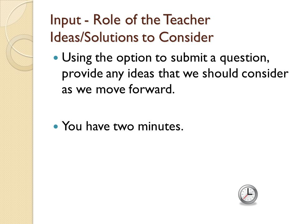 Input - Role of the Teacher Ideas/Solutions to Consider Using the option to submit a question, provide any ideas that we should consider as we move forward.