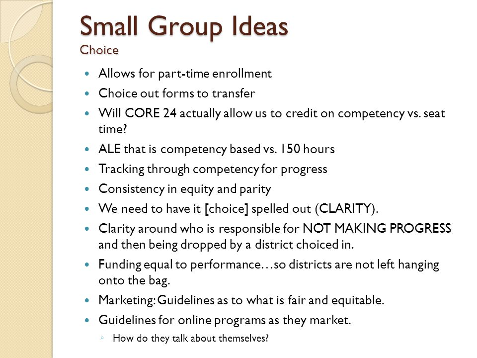 Small Group Ideas Choice Allows for part-time enrollment Choice out forms to transfer Will CORE 24 actually allow us to credit on competency vs.