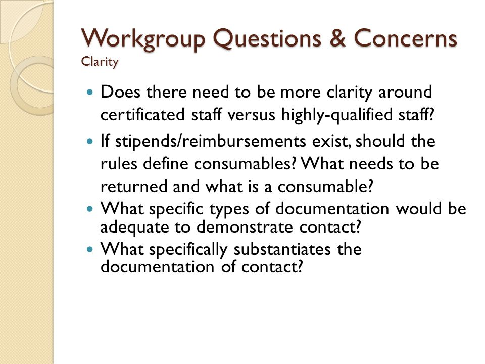 Workgroup Questions & Concerns Clarity Does there need to be more clarity around certificated staff versus highly-qualified staff.