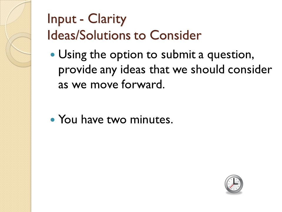 Input - Clarity Ideas/Solutions to Consider Using the option to submit a question, provide any ideas that we should consider as we move forward.