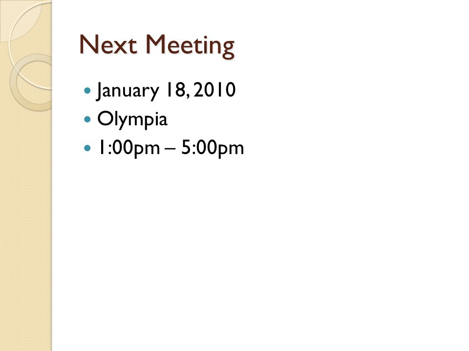 Next Meeting January 18, 2010 Olympia 1:00pm – 5:00pm