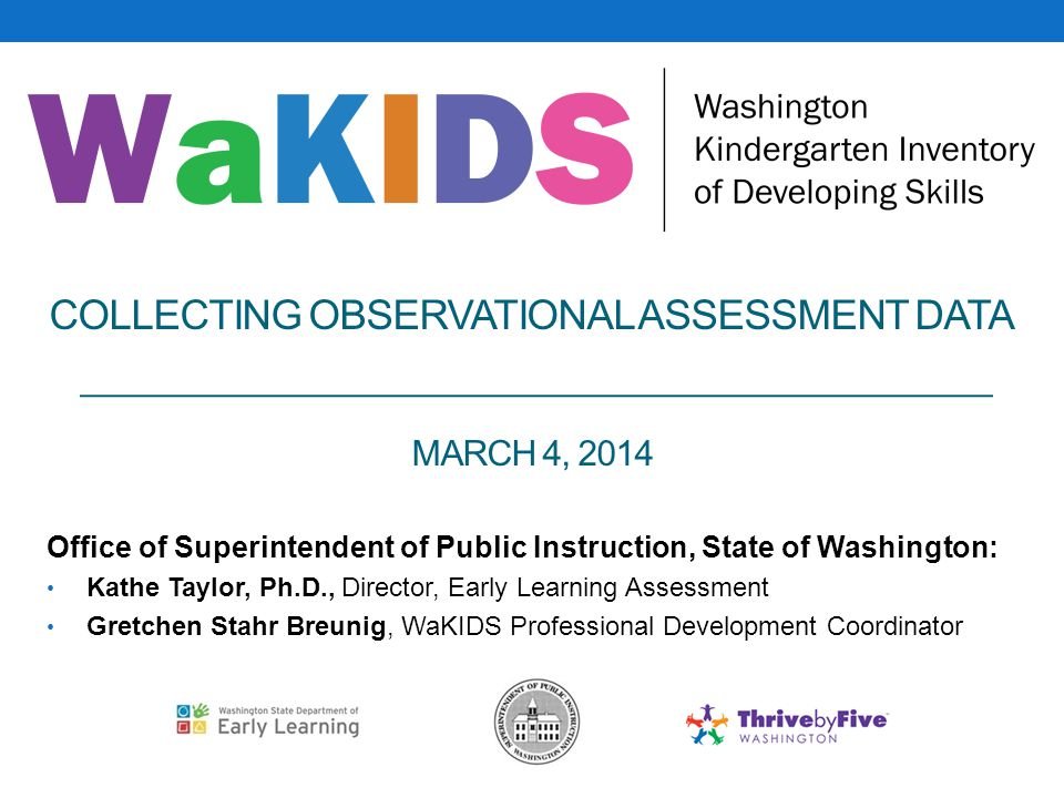 COLLECTING OBSERVATIONAL ASSESSMENT DATA MARCH 4, 2014 Office of Superintendent of Public Instruction, State of Washington: Kathe Taylor, Ph.D., Direc