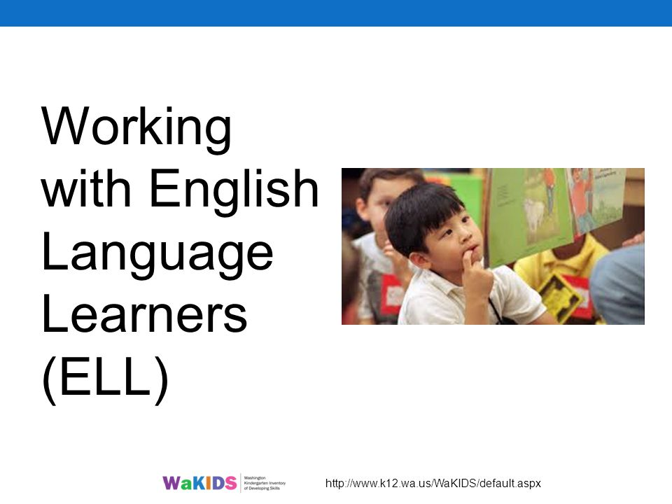 Working with English Language Learners (ELL) http://www.k12.wa.us/WaKIDS/default.aspx