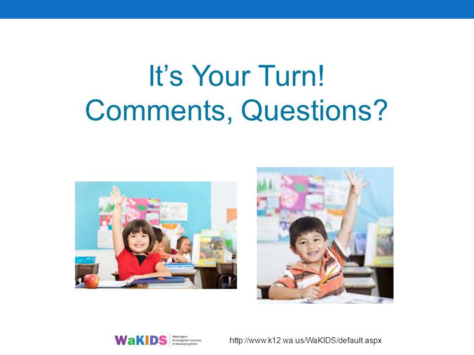 It's Your Turn! Comments, Questions? http://www.k12.wa.us/WaKIDS/default.aspx