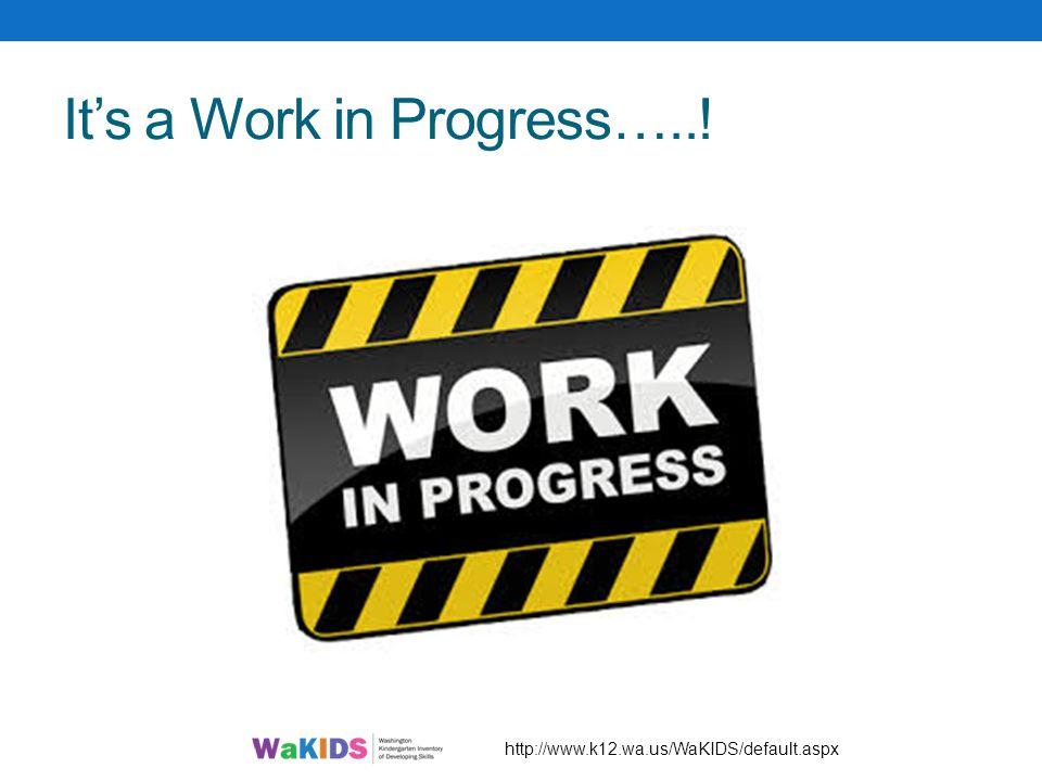 It's a Work in Progress…..! http://www.k12.wa.us/WaKIDS/default.aspx