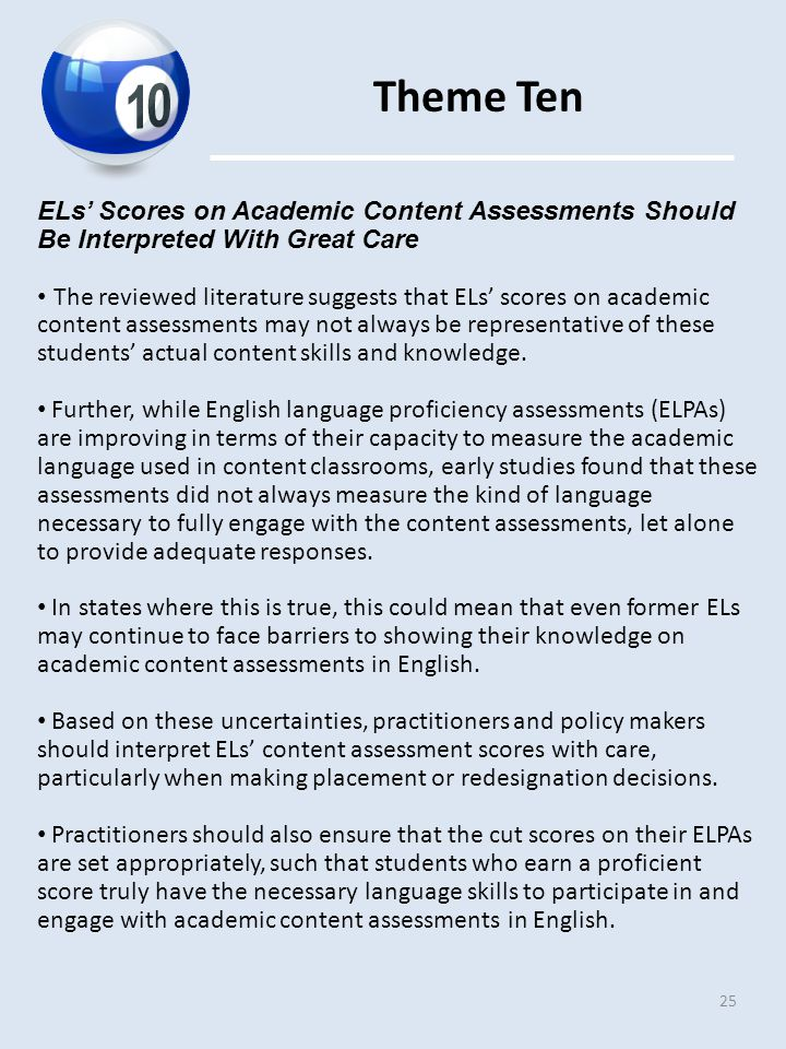 Theme Ten 25 ELs' Scores on Academic Content Assessments Should Be Interpreted With Great Care The reviewed literature suggests that ELs' scores on academic content assessments may not always be representative of these students' actual content skills and knowledge.