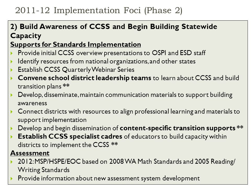 Implementation Foci (Phase 2) January 2012CCSS Webinar Series Part 2: Systems Update11 2) Build Awareness of CCSS and Begin Building Statewide Capacity Supports for Standards Implementation  Provide initial CCSS overview presentations to OSPI and ESD staff  Identify resources from national organizations, and other states  Establish CCSS Quarterly Webinar Series  Convene school district leadership teams to learn about CCSS and build transition plans **  Develop, disseminate, maintain communication materials to support building awareness  Connect districts with resources to align professional learning and materials to support implementation  Develop and begin dissemination of content-specific transition supports **  Establish CCSS specialist cadres of educators to build capacity within districts to implement the CCSS ** Assessment  2012: MSP/HSPE/EOC based on 2008 WA Math Standards and 2005 Reading/ Writing Standards  Provide information about new assessment system development