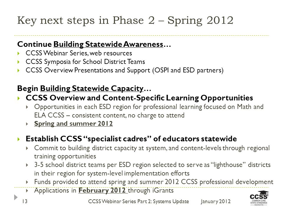 Key next steps in Phase 2 – Spring 2012 January 2012CCSS Webinar Series Part 2: Systems Update13 Continue Building Statewide Awareness…  CCSS Webinar Series, web resources  CCSS Symposia for School District Teams  CCSS Overview Presentations and Support (OSPI and ESD partners) Begin Building Statewide Capacity…  CCSS Overview and Content-Specific Learning Opportunities  Opportunities in each ESD region for professional learning focused on Math and ELA CCSS – consistent content, no charge to attend  Spring and summer 2012  Establish CCSS specialist cadres of educators statewide  Commit to building district capacity at system, and content-levels through regional training opportunities  3-5 school district teams per ESD region selected to serve as lighthouse districts in their region for system-level implementation efforts  Funds provided to attend spring and summer 2012 CCSS professional development  Applications in February 2012 through iGrants