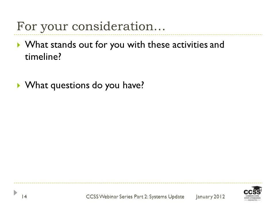 For your consideration… January 2012CCSS Webinar Series Part 2: Systems Update14  What stands out for you with these activities and timeline.