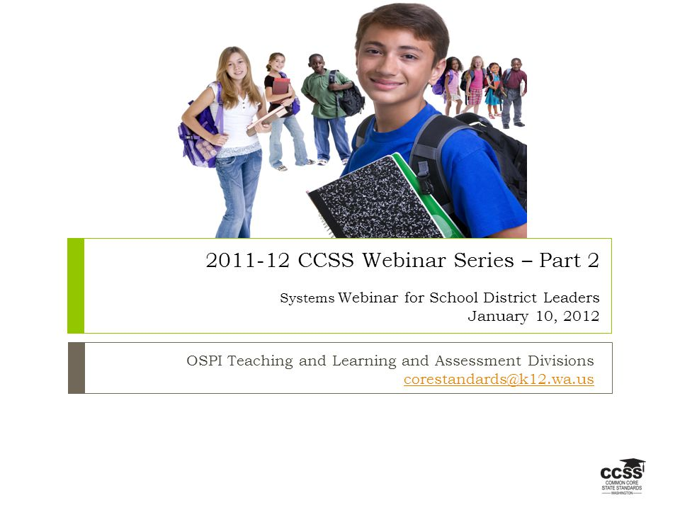 CCSS Webinar Series – Part 2 Systems Webinar for School District Leaders January 10, 2012 OSPI Teaching and Learning and Assessment Divisions
