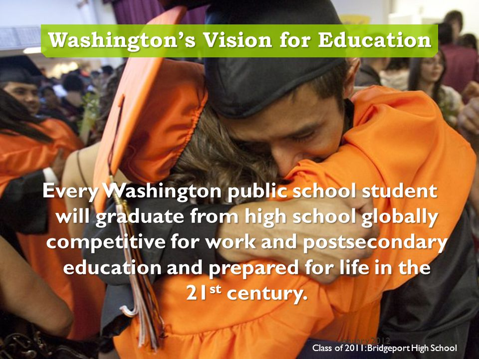 Washington's Vision for Education Every Washington public school student will graduate from high school globally competitive for work and postsecondary education and prepared for life in the 21 st century.