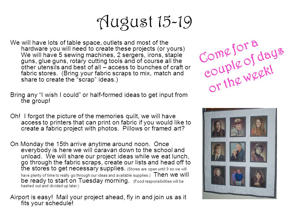 August 15-19 We will have lots of table space, outlets and most of the hardware you will need to create these projects (or yours) We will have 5 sewing machines, 2 sergers, irons, staple guns, glue guns, rotary cutting tools and of course all the other utensils and best of all – access to bunches of craft or fabric stores.