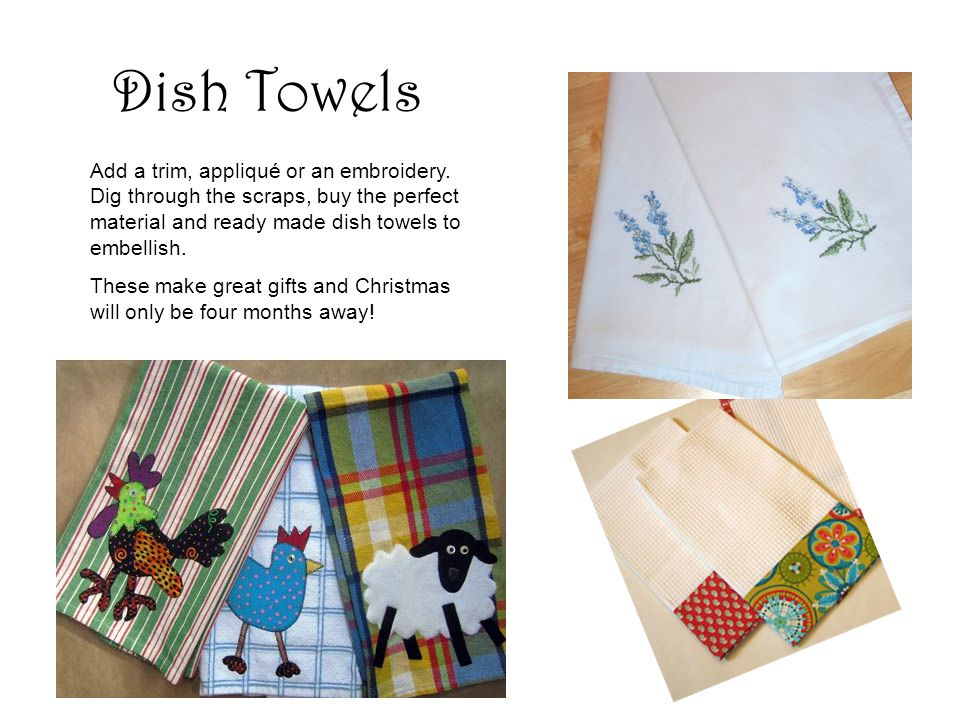 Dish Towels Add a trim, appliqué or an embroidery.