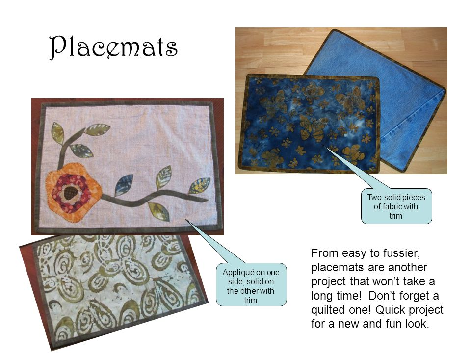 Placemats From easy to fussier, placemats are another project that won't take a long time.