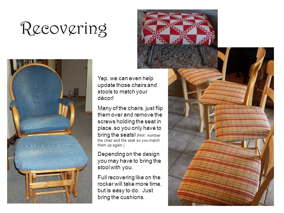 Recovering Yep, we can even help update those chairs and stools to match your décor.