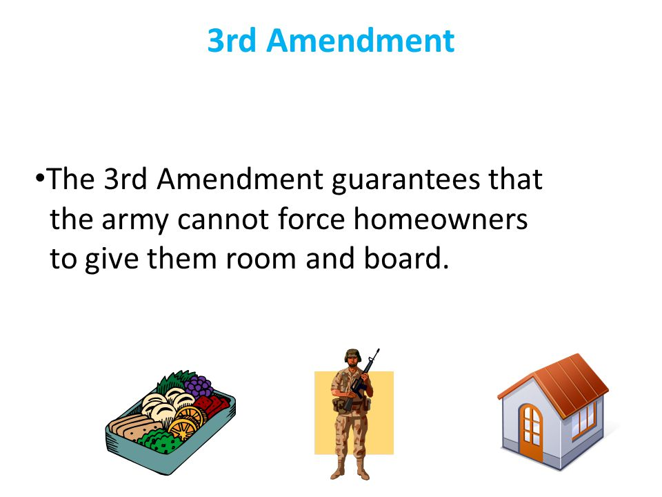 3rd Amendment The 3rd Amendment guarantees that the army cannot force homeowners to give them room and board.