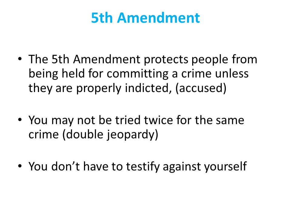 5th Amendment The 5th Amendment protects people from being held for committing a crime unless they are properly indicted, (accused) You may not be tri