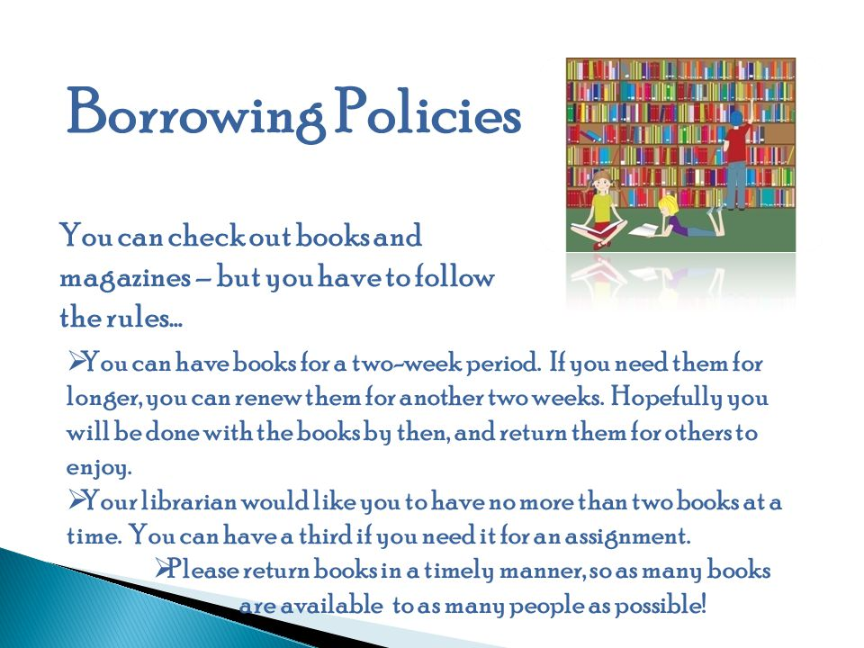 Borrowing Policies You can check out books and magazines – but you have to follow the rules…  You can have books for a two-week period.