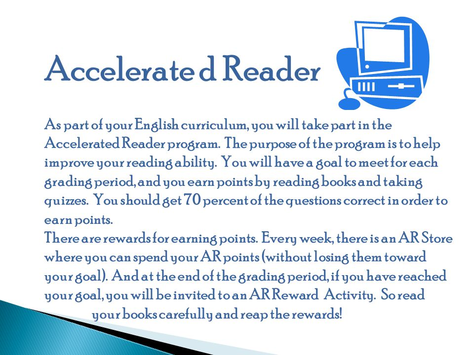 Accelerate d Reader As part of your English curriculum, you will take part in the Accelerated Reader program.