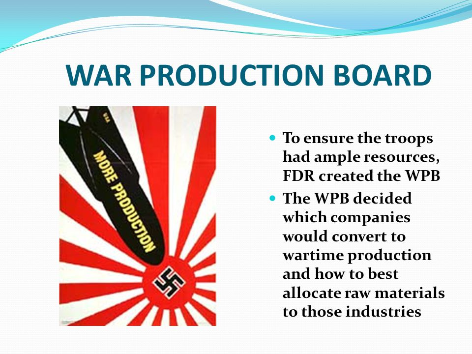 WAR PRODUCTION BOARD To ensure the troops had ample resources, FDR created the WPB The WPB decided which companies would convert to wartime production and how to best allocate raw materials to those industries