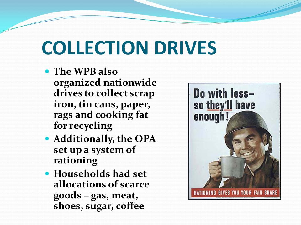 COLLECTION DRIVES The WPB also organized nationwide drives to collect scrap iron, tin cans, paper, rags and cooking fat for recycling Additionally, the OPA set up a system of rationing Households had set allocations of scarce goods – gas, meat, shoes, sugar, coffee