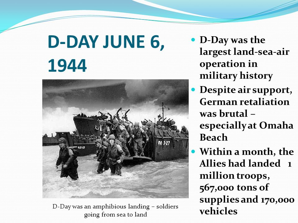 D-DAY JUNE 6, 1944 D-Day was the largest land-sea-air operation in military history Despite air support, German retaliation was brutal – especially at Omaha Beach Within a month, the Allies had landed 1 million troops, 567,000 tons of supplies and 170,000 vehicles D-Day was an amphibious landing – soldiers going from sea to land