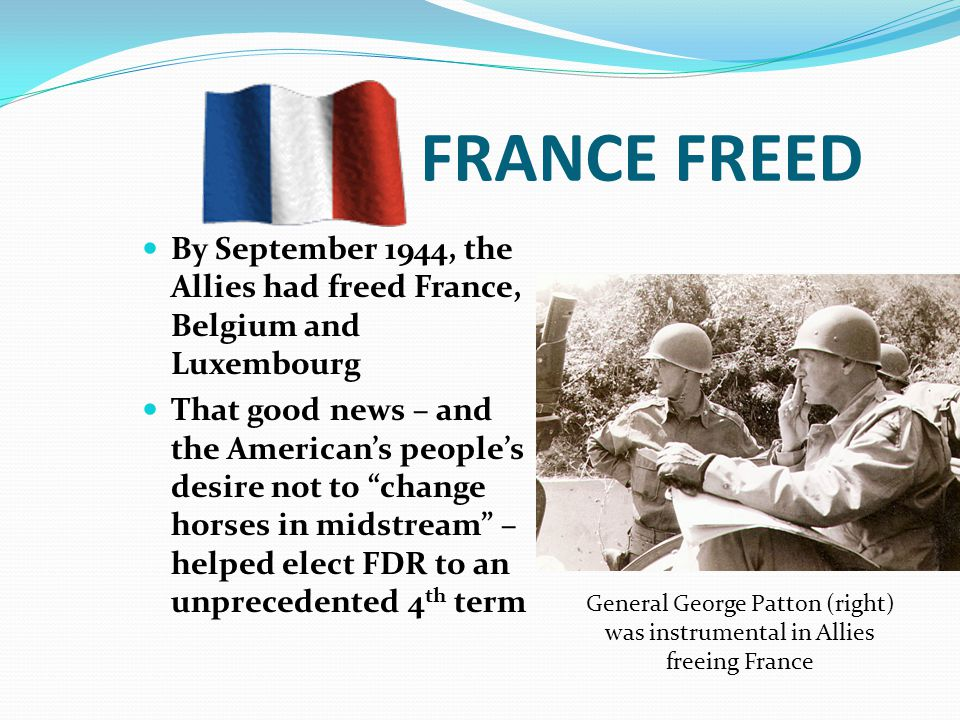FRANCE FREED By September 1944, the Allies had freed France, Belgium and Luxembourg That good news – and the American's people's desire not to change horses in midstream – helped elect FDR to an unprecedented 4 th term General George Patton (right) was instrumental in Allies freeing France
