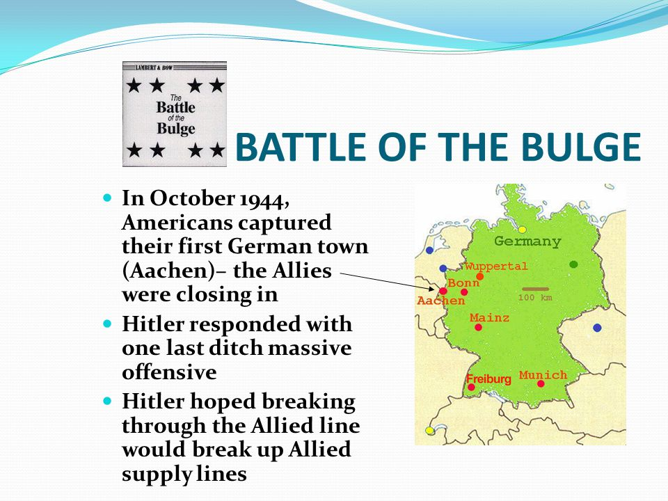 BATTLE OF THE BULGE In October 1944, Americans captured their first German town (Aachen)– the Allies were closing in Hitler responded with one last ditch massive offensive Hitler hoped breaking through the Allied line would break up Allied supply lines