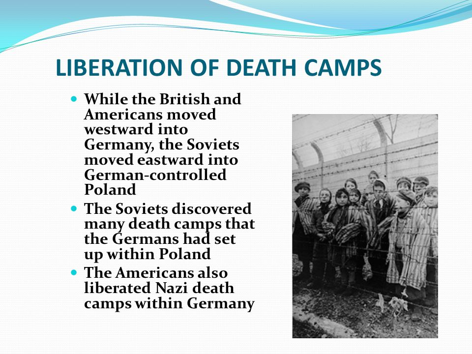 LIBERATION OF DEATH CAMPS While the British and Americans moved westward into Germany, the Soviets moved eastward into German-controlled Poland The Soviets discovered many death camps that the Germans had set up within Poland The Americans also liberated Nazi death camps within Germany