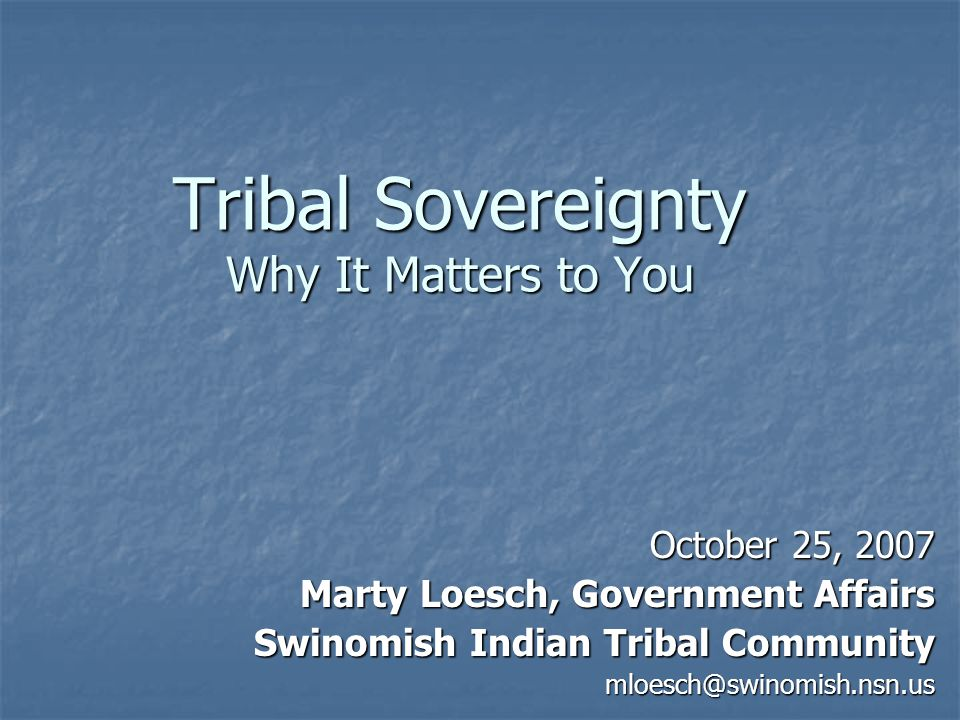 Tribal Sovereignty Why It Matters to You October 25, 2007 Marty Loesch, Government Affairs Swinomish Indian Tribal Community mloesch@swinomish.nsn.us