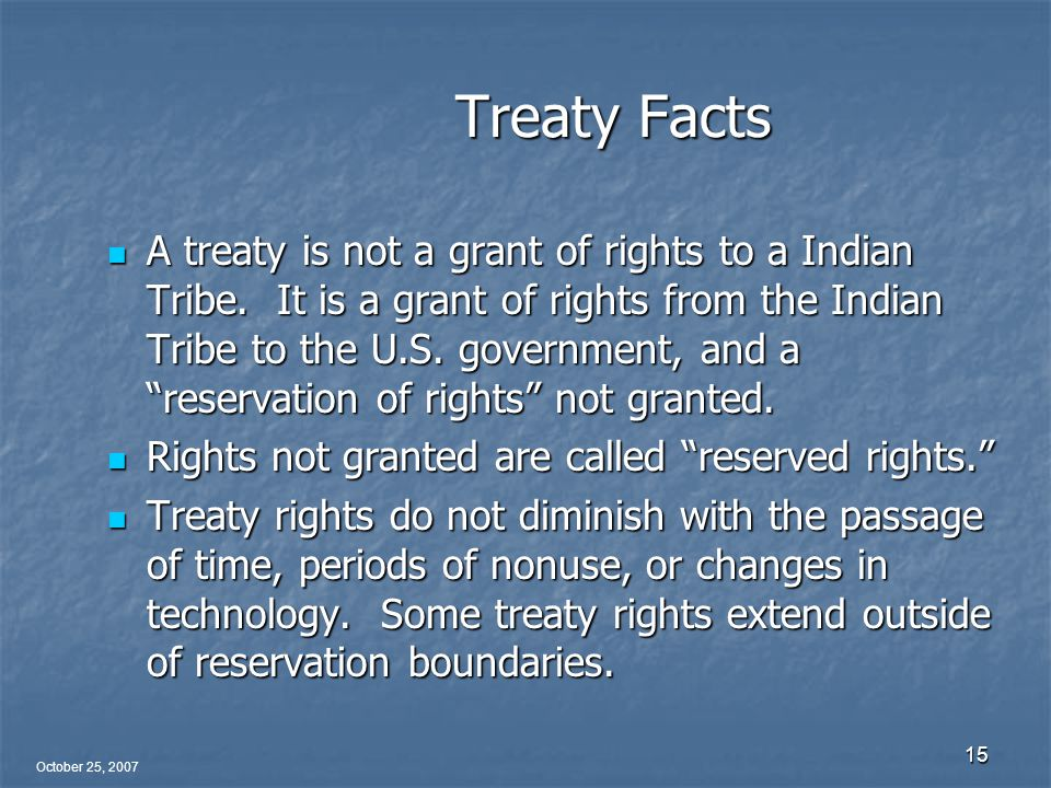 October 25, 2007 15 Treaty Facts A treaty is not a grant of rights to a Indian Tribe.