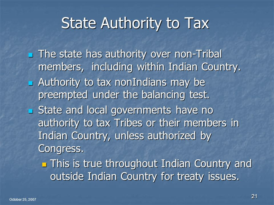 October 25, 2007 21 State Authority to Tax The state has authority over non-Tribal members, including within Indian Country.