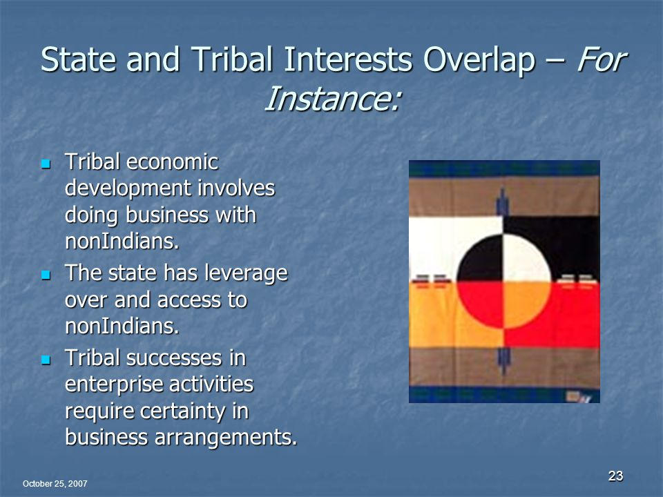 October 25, 2007 23 State and Tribal Interests Overlap – For Instance: Tribal economic development involves doing business with nonIndians.