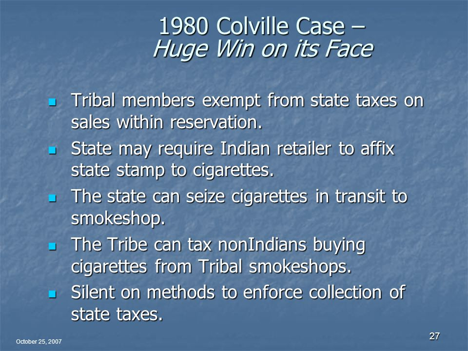October 25, 2007 27 1980 Colville Case – Huge Win on its Face Tribal members exempt from state taxes on sales within reservation.