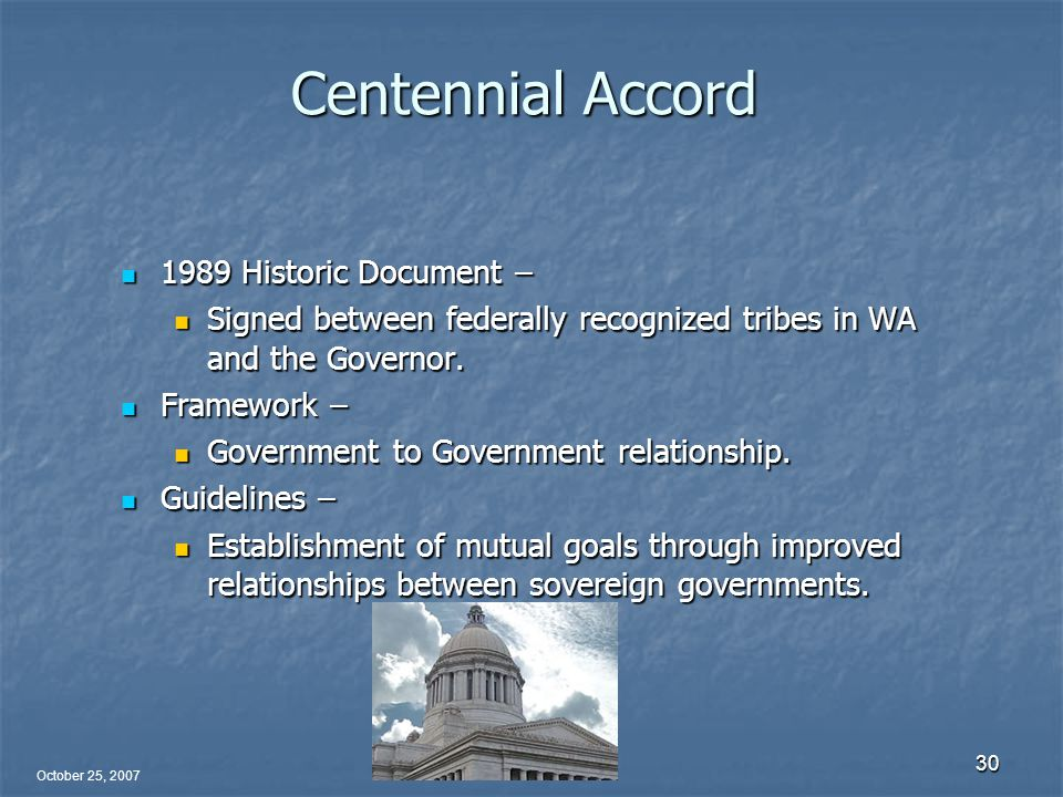 October 25, 2007 30 Centennial Accord 1989 Historic Document – 1989 Historic Document – Signed between federally recognized tribes in WA and the Governor.