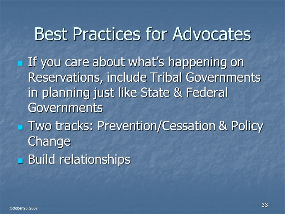October 25, 2007 33 Best Practices for Advocates If you care about what's happening on Reservations, include Tribal Governments in planning just like State & Federal Governments If you care about what's happening on Reservations, include Tribal Governments in planning just like State & Federal Governments Two tracks: Prevention/Cessation & Policy Change Two tracks: Prevention/Cessation & Policy Change Build relationships Build relationships